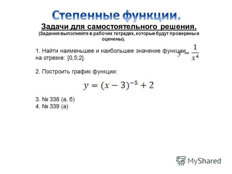 . Задачи для самостоятельного решения. (Задания выполняйте в рабочих тетрадях, которые будут проверены и оценены). 1. Найти наименьшее и наибольшее значение функции на отрезке: [0,5;2]. 2. Построить график функции: 3. 338 (а, б) 4. 339 (а)