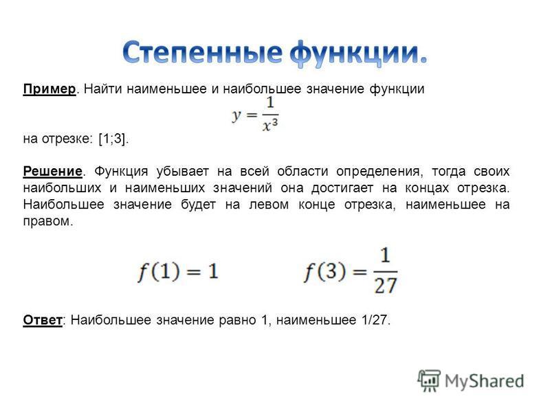 Пример. Найти наименьшее и наибольшее значение функции на отрезке: [1;3]. Решение. Функция убывает на всей области определения, тогда своих наибольших и наименьших значений она достигает на концах отрезка. Наибольшее значение будет на левом конце отр