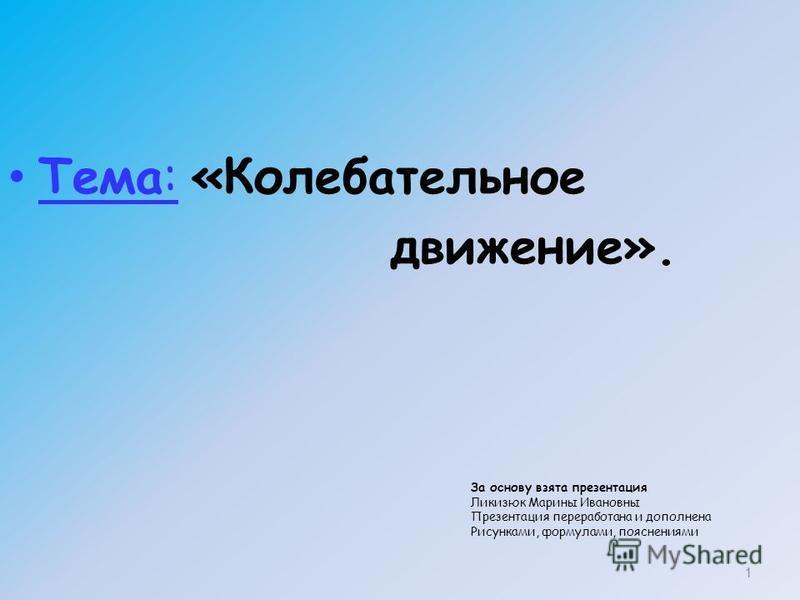 Тема: «Колебательное движение». 1 За основу взята презентация Ликизюк Марины Ивановны Презентация переработана и дополнена Рисунками, формулами, пояснениями
