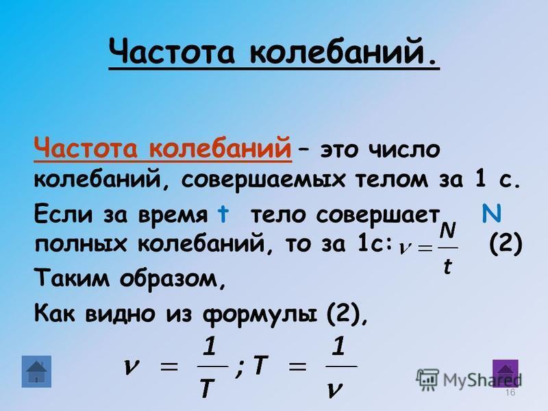 Частота колебаний. Частота колебаний – это число колебаний, совершаемых телом за 1 с. Если за время t тело совершает N полных колебаний, то за 1 с: (2) Таким образом, Как видно из формулы (2), 16