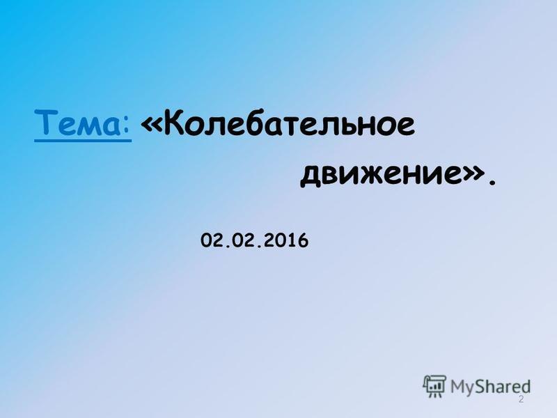 Тема: «Колебательное движение». 2 02.02.2016