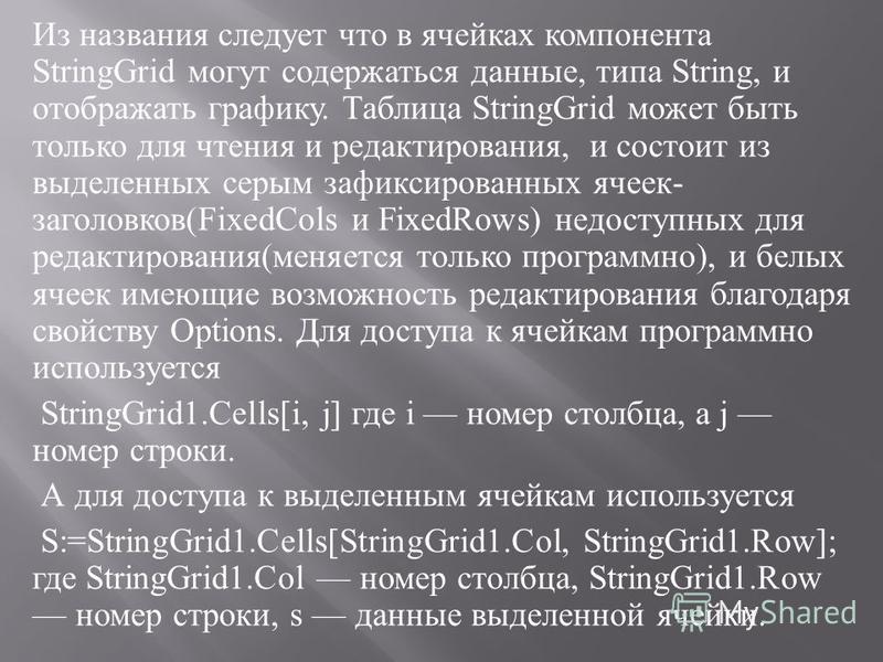 Из названия следует что в ячейках компонента StringGrid могут содержаться данные, типа String, и отображать графику. Таблица StringGrid может быть только для чтения и редактирования, и состоит из выделенных серым зафиксированных ячеек - заголовков (F