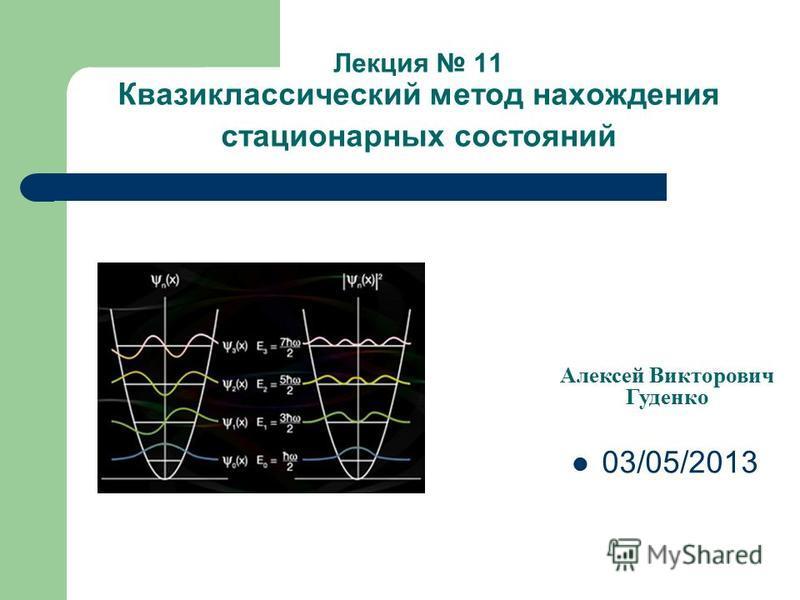 Лекция 11 Квазиклассический метод нахождения стационарных состояний Алексей Викторович Гуденко 03/05/2013