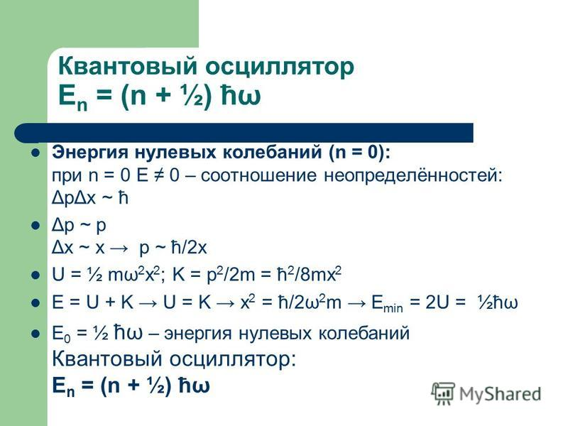 Квантовый осциллятор E n = (n + ½) ћω Энергия нулевых колебаний (n = 0): при n = 0 E 0 – соотношение неопределённостей: ΔpΔx ~ ћ Δp ~ p Δx ~ x p ~ ћ/2x U = ½ mω 2 x 2 ; K = p 2 /2m = ћ 2 /8mx 2 E = U + K U = K x 2 = ћ/2ω 2 m E min = 2U = ½ћω E 0 = ½