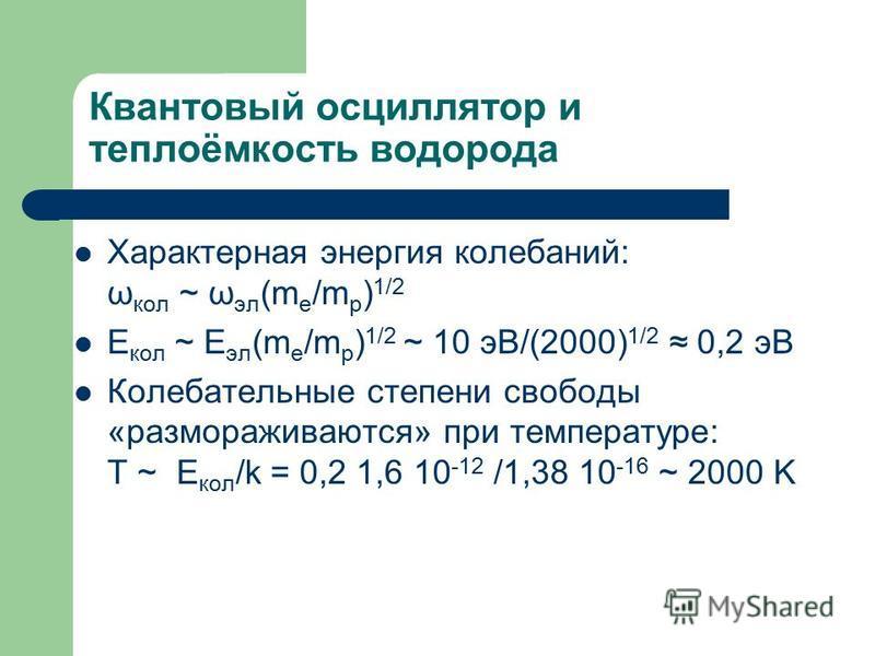 Квантовый осциллятор и теплоёмкость водорода Характерная энергия колебаний: ω кол ~ ω эл (m e /m p ) 1/2 E кол ~ E эл (m e /m p ) 1/2 ~ 10 эВ/(2000) 1/2 0,2 эВ Колебательные степени свободы «размораживаются» при температуре: T ~ E кол /k = 0,2 1,6 10