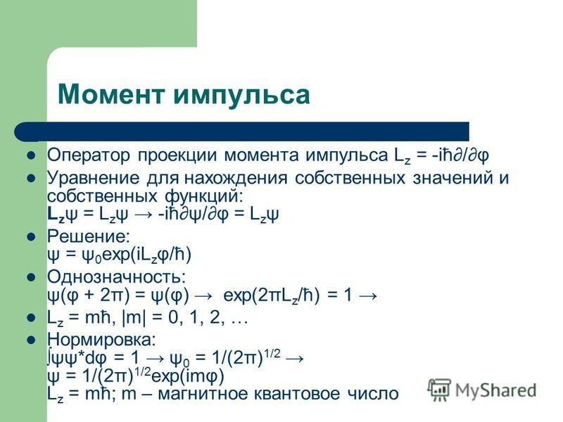 Момент импульса Оператор проекции момента импульса L z = -iћ/φ Уравнение для нахождения собственных значений и собственных функций: L z ψ = L z ψ -iћψ/φ = L z ψ Решение: ψ = ψ 0 exp(iL z φ/ћ) Однозначность: ψ(φ + 2π) = ψ(φ) exp(2πL z /ћ) = 1 L z = mћ