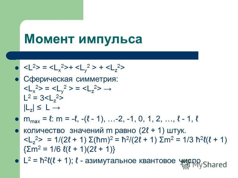 Момент импульса = + + Сферическая симметрия: = = L 2 = 3 |L z | L m max = : m = -, -( - 1), …-2, -1, 0, 1, 2, …, - 1, количество значений m равно (2 + 1) штук. = 1/(2 + 1) Σ(ћm) 2 = ћ 2 /(2 + 1) Σm 2 = 1/3 ћ 2 ( + 1) {Σm 2 = 1/6 ( + 1)(2 + 1)} L 2 =