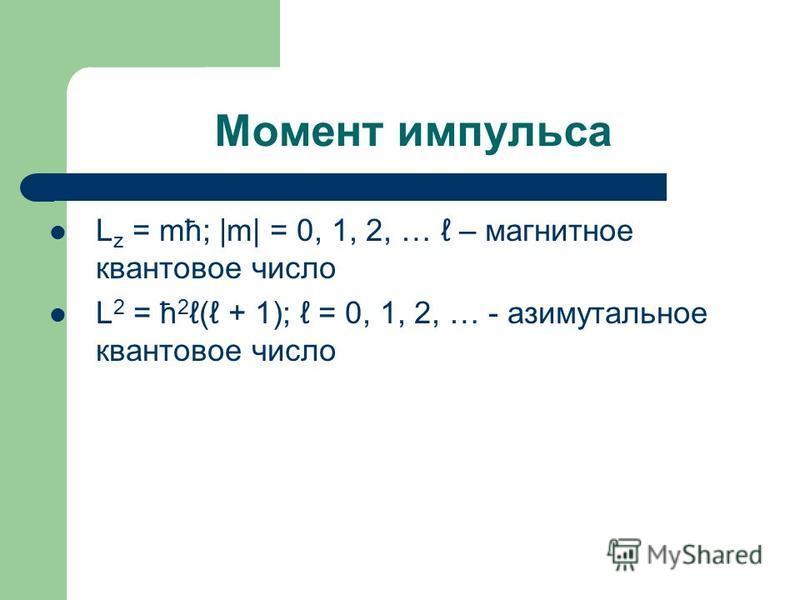 Момент импульса L z = mћ; |m| = 0, 1, 2, … – магнитное квантовое число L 2 = ћ 2 ( + 1); = 0, 1, 2, … - азимутальное квантовое число