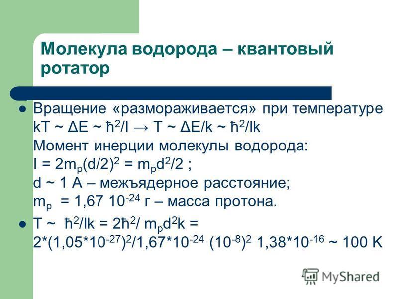 Молекула водорода – квантовый ротатор Вращение «размораживается» при температуре kT ~ ΔE ~ ћ 2 /I T ~ ΔE/k ~ ћ 2 /Ik Момент инерции молекулы водорода: I = 2m p (d/2) 2 = m p d 2 /2 ; d ~ 1 A – межъядерное расстояние; m p = 1,67 10 -24 г – масса прото