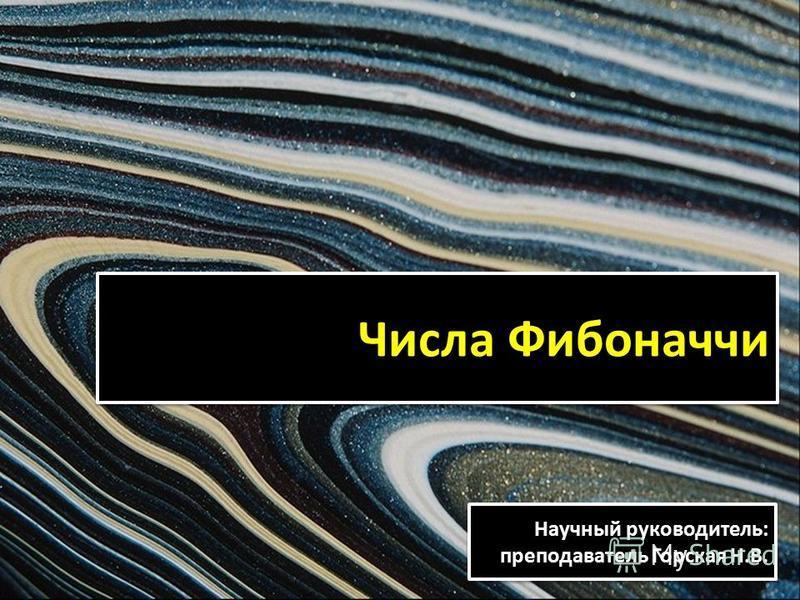 Числа Фибоначчи Научный руководитель: преподаватель Горская Н.В. Научный руководитель: преподаватель Горская Н.В.