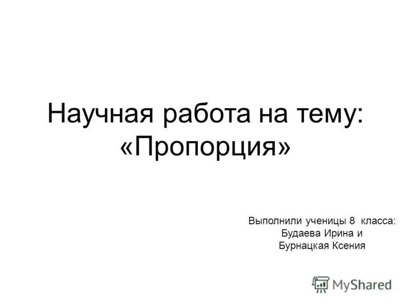 Научная работа на тему: «Пропорция» Выполнили ученицы 8 класса: Будаева Ирина и Бурнацкая Ксения