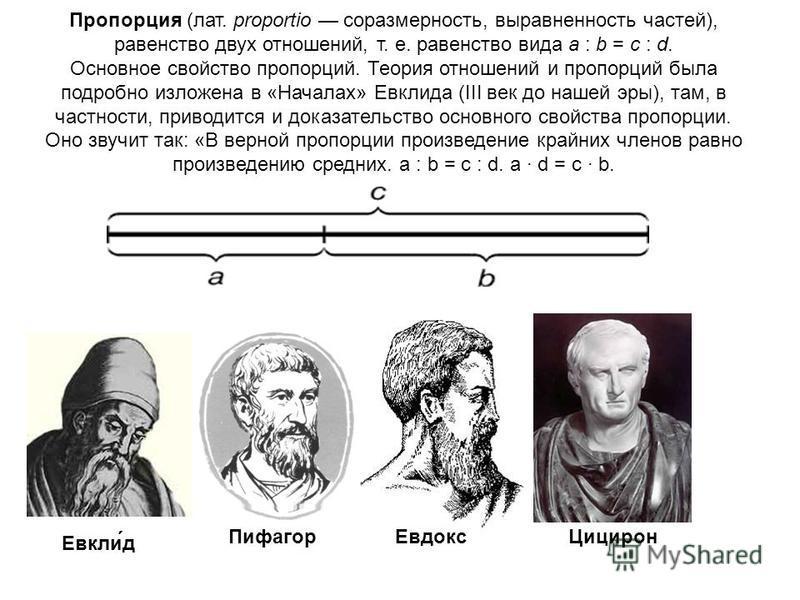 Пропорция (лат. proportio соразмерность, выравненность частей), равенство двух отношений, т. е. равенство вида a : b = c : d. Основное свойство пропорций. Теория отношений и пропорций была подробно изложена в «Началах» Евклида (III век до нашей эры),