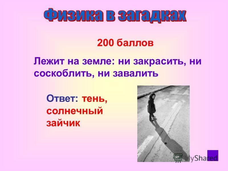 200 баллов Лежит на земле: ни закрасить, ни соскоблить, ни завалить Ответ: тень, солнечный зайчик