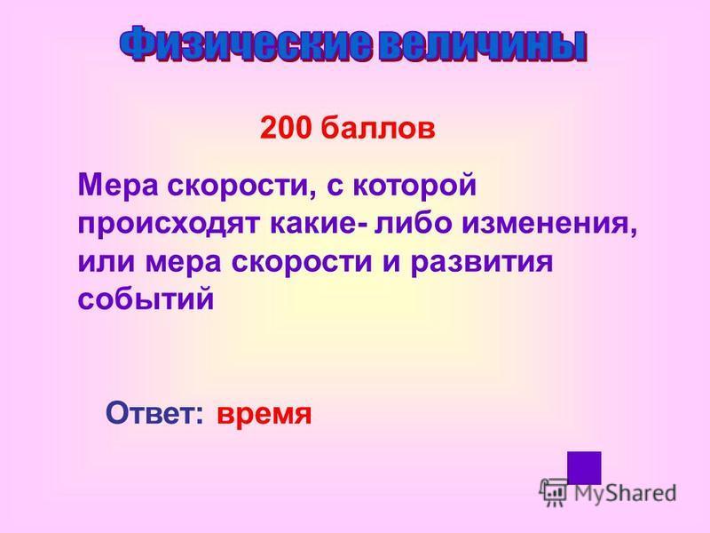 200 баллов Мера скорости, с которой происходят какие- либо изменения, или мера скорости и развития событий Ответ: время