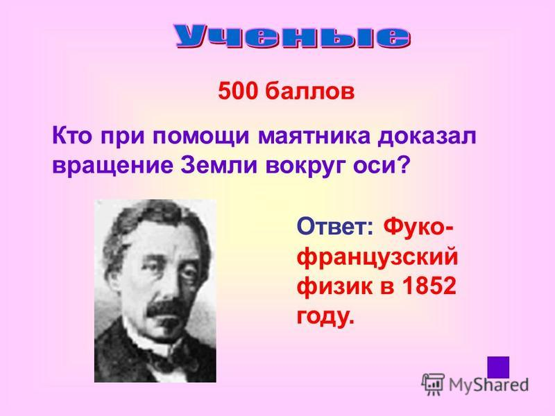 500 баллов Кто при помощи маятника доказал вращение Земли вокруг оси? Ответ: Фуко- французский физик в 1852 году.