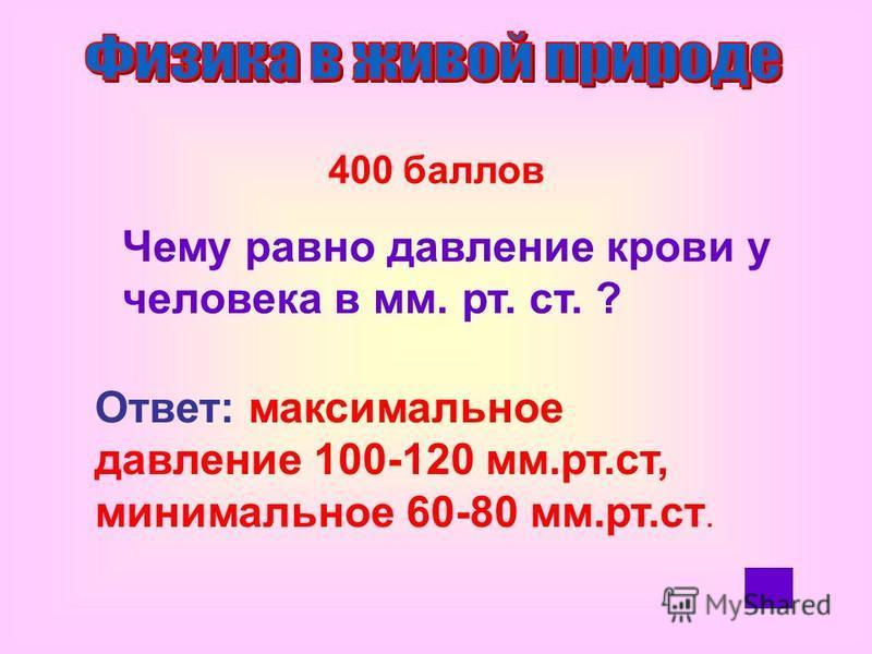 400 баллов Чему равно давление крови у человека в мм. рт. ст. ? Ответ: максимальное давление 100-120 мм.рт.ст, минимальное 60-80 мм.рт.ст.