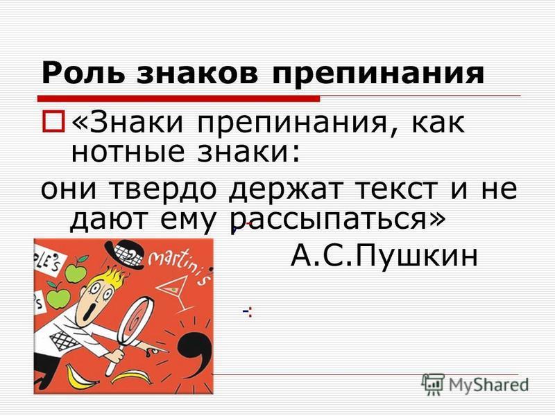 Роль знаков препинания «Знаки препинания, как нотные знаки: они твердо держат текст и не дают ему рассыпаться» А.С.Пушкин, - -:
