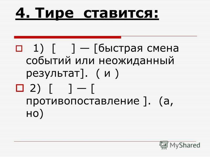 4. Тире ставится: 1) [ ] [быстрая смена событий или неожиданный результат]. ( и ) 2) [ ] [ противопоставление ]. (а, но)