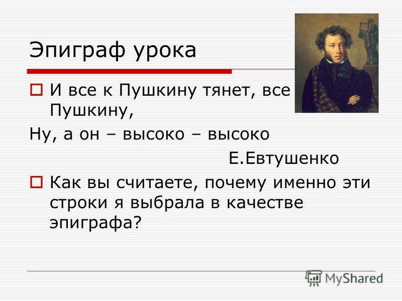 Эпиграф урока И все к Пушкину тянет, все к Пушкину, Ну, а он – высоко – высоко Е.Евтушенко Как вы считаете, почему именно эти строки я выбрала в качестве эпиграфа?