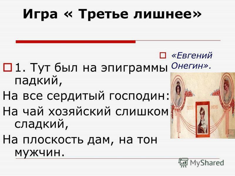 Игра « Третье лишнее» 1. Тут был на эпиграммы падкий, На все сердитый господин: На чай хозяйский слишком сладкий, На плоскость дам, на тон мужчин. «Евгений Онегин».