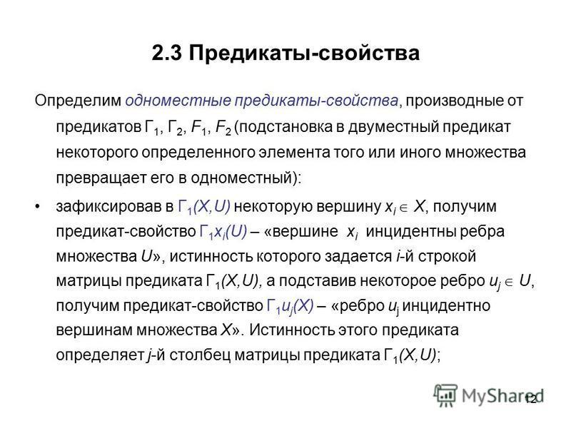12 2.3 Предикаты-свойства Определим одноместные предикаты-свойства, производные от предикатов Г 1, Г 2, F 1, F 2 (подстановка в двуместный предикат некоторого определенного элемента того или иного множества превращает его в одноместный): зафиксировав