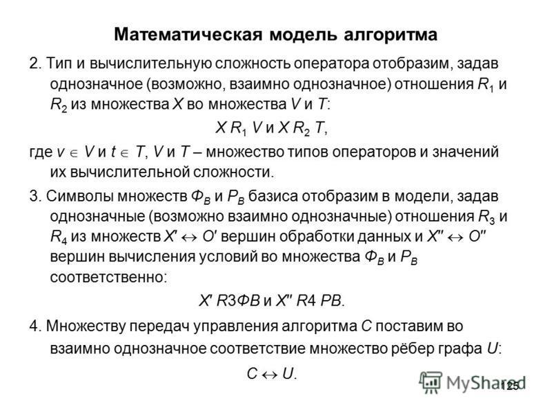 125 Математическая модель алгоритма 2. Тип и вычислительную сложность оператора отобразим, задав однозначное (возможно, взаимно однозначное) отношения R 1 и R 2 из множества Х во множества V и Т: Х R 1 V и Х R 2 T, где v V и t T, V и T – множество ти