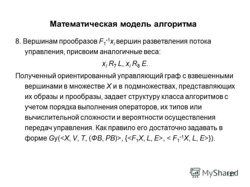 127 Математическая модель алгоритма 8. Вершинам прообразов F 1 -1 x i вершин разветвления потока управления, присвоим аналогичные веса: x i R 7 L, x i R 8 E. Полученный ориентированный управляющий граф с взвешенными вершинами в множестве Х и в подмно