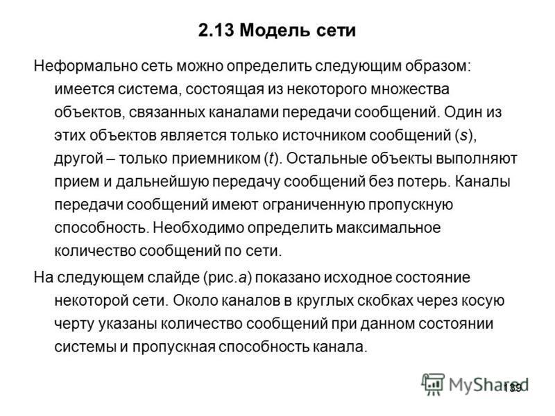 139 2.13 Модель сети Неформально сеть можно определить следующим образом: имеется система, состоящая из некоторого множества объектов, связанных каналами передачи сообщений. Один из этих объектов является только источником сообщений (s), другой – тол