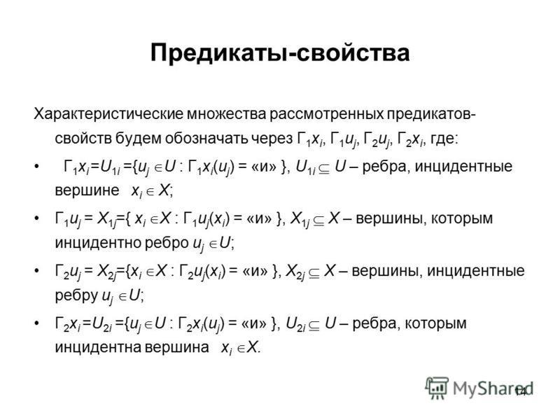 14 Предикаты-свойства Характеристические множества рассмотренных предикатов- свойств будем обозначать через Г 1 x i, Г 1 u j, Г 2 u j, Г 2 x i, где: Г 1 x i =U 1i ={u j U : Г 1 x i (u j ) = «и» }, U 1i U – ребра, инцидентные вершине x i X; Г 1 u j =