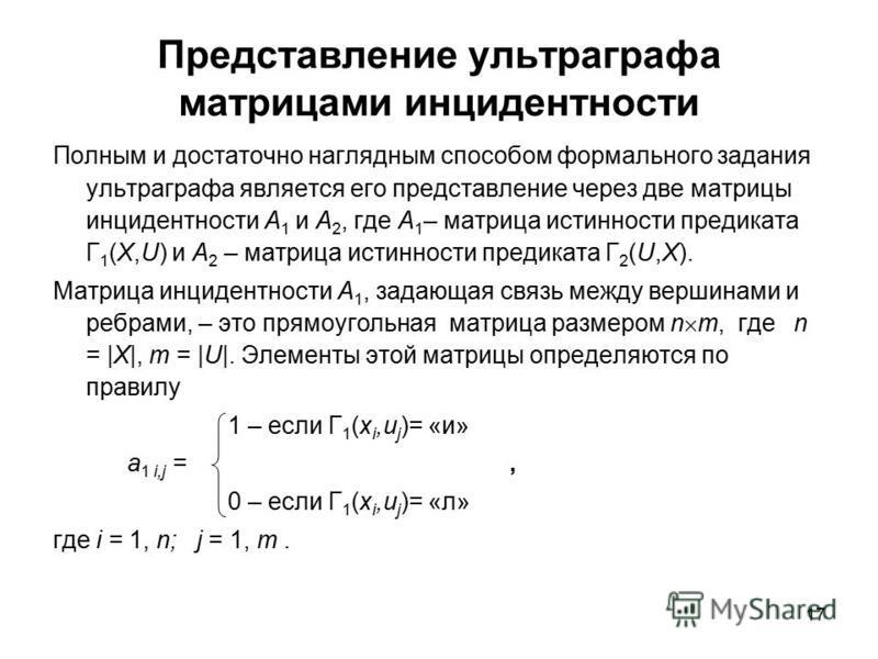 17 Представление ультра графа матрицами инцидентности Полным и достаточно наглядным способом формального задания ультра графа является его представление через две матрицы инцидентности А 1 и A 2, где А 1 – матрица истинности предиката Г 1 (X,U) и А 2
