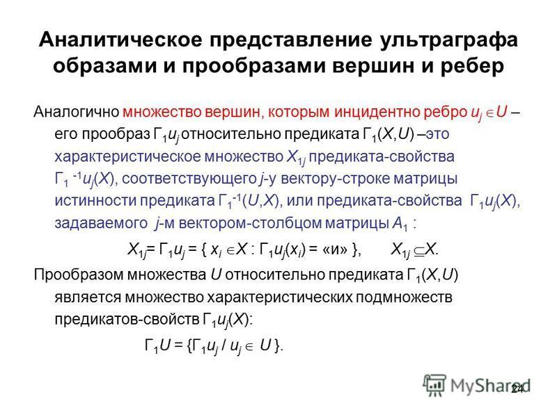 24 Аналитическое представление ультра графа образами и прообразами вершин и ребер Аналогично множество вершин, которым инцидентно ребро u j U – его прообраз Г 1 u j относительно предиката Г 1 (X,U) –это характеристическое множество X 1j предиката-сво