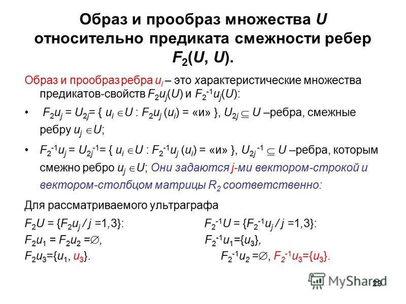 29 Образ и прообраз множества U относительно предиката смежности ребер F 2 (U, U). Образ и прообраз ребра u i – это характеристические множества предикатов-свойств F 2 u j (U) и F 2 -1 u j (U): F 2 u j = U 2j = { u i U : F 2 u j (u i ) = «и» }, U 2j