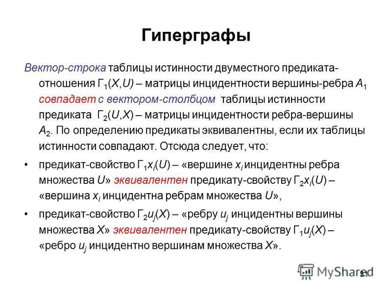 31 Гиперграфы Вектор-строка таблицы истинности двуместного предиката- отношения Г 1 (X,U) – матрицы инцидентности вершины-ребра A 1 совпадает с вектором-столбцом таблицы истинности предиката Г 2 (U,X) – матрицы инцидентности ребра-вершины A 2. По опр