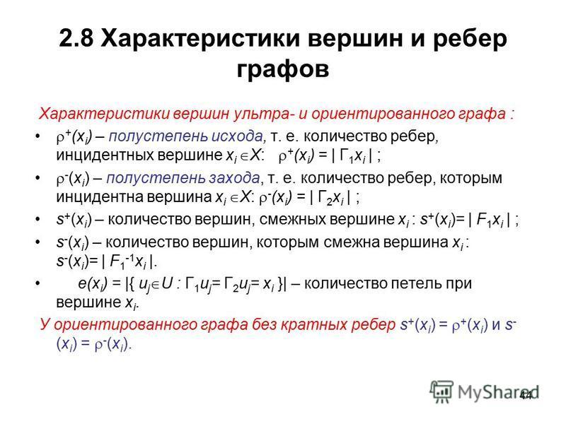 44 2.8 Характеристики вершин и ребер графов Характеристики вершин ультра- и ориентированного графа : + (x i ) – полустепень исхода, т. е. количество ребер, инцидентных вершине x i X: + (x i ) = | Г 1 x i | ; - (x i ) – полустепень захода, т. е. колич