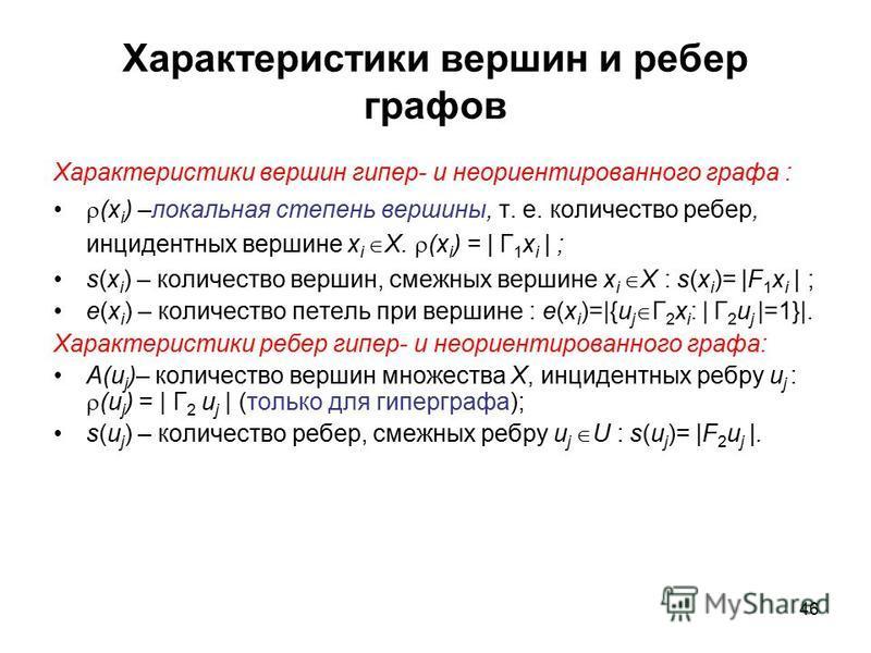 46 Характеристики вершин и ребер графов Характеристики вершин гипер- и неориентированного графа : (x i ) –локальная степень вершины, т. е. количество ребер, инцидентных вершине x i X. (x i ) = | Г 1 x i | ; s(x i ) – количество вершин, смежныхех верш