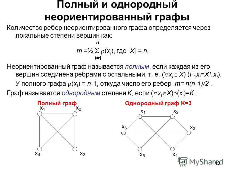 48 Полный и однородный неориентированный графы Количество ребер неориентированного графа определяется через локальные степени вершин как: n m =½ (x i ), где |X| = n. i=1 Неориентированный граф называется полным, если каждая из его вершин соединена ре