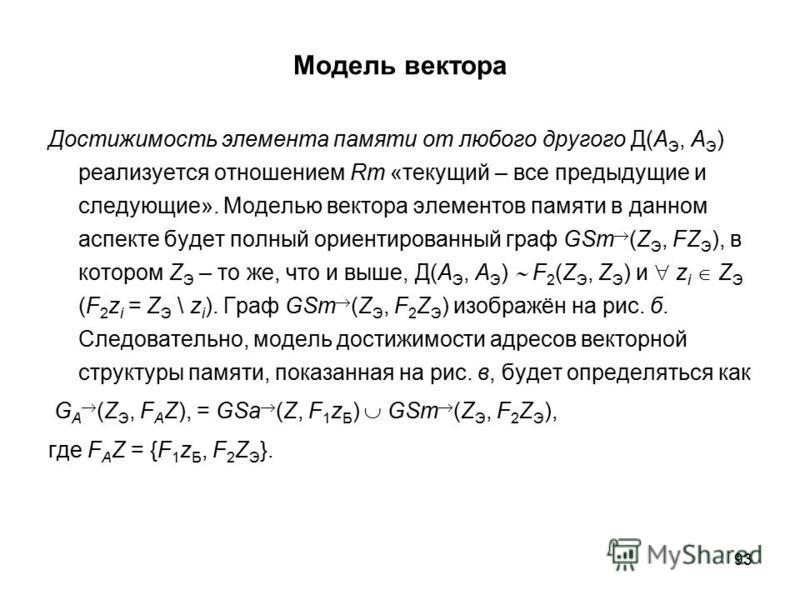 93 Модель вектора Достижимость элемента памяти от любого другого Д(A Э, A Э ) реализуется отношением Rm «текущий – все предыдущие и следующие». Моделью вектора элементов памяти в данном аспекте будет полный ориентированный граф GSm (Z Э, FZ Э ), в ко