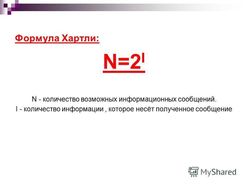 Формула Хартли: N=2 I N - количество возможных информационных сообщений. I - количество информации, которое несёт полученное сообщение