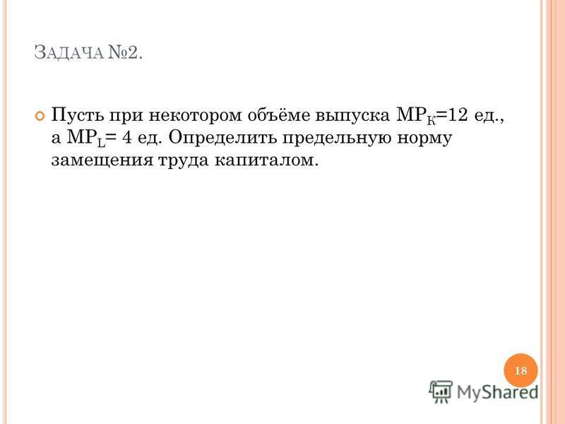 З АДАЧА 2. Пусть при некотором объёме выпуска MP К =12 ед., а MP L = 4 ед. Определить предельную норму замещения труда капиталом. 18