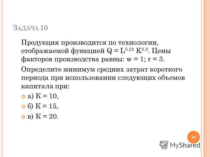 З АДАЧА 10 Продукция производится по технологии, отображаемой функцией Q = L 0,25 K 0,5. Цены факторов производства равны: w = 1; r = 3. Определите минимум средних затрат короткого периода при использовании следующих объемов капитала при: а) К = 10,