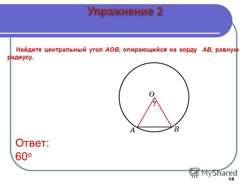 14 Найдите центральный угол AOB, опирающийся на хорду AB, равную радиусу. Ответ: 60 о
