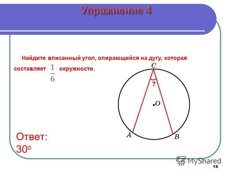 16 Ответ: 30 о Найдите вписанный угол, опирающийся на дугу, которая составляет окружности.
