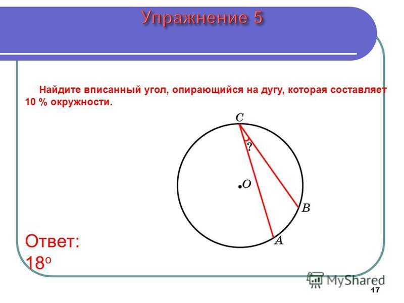 17 Ответ: 18 о Найдите вписанный угол, опирающийся на дугу, которая составляет 10 % окружности.