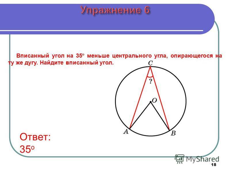 18 Вписанный угол на 35 меньше центрального угла, опирающегося на ту же дугу. Найдите вписанный угол. Ответ: 35 о