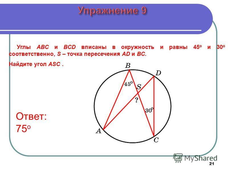Углы ABC и BCD вписаны в окружность и равны 45 о и 30 о соответственно, S – точка пересечения AD и BC. Найдите угол ASC. Ответ: 75 о 21