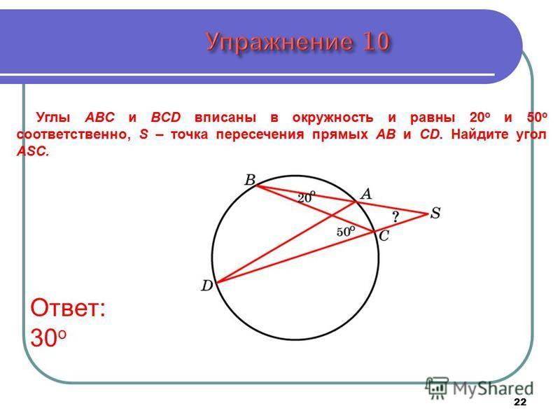 Углы ABC и BCD вписаны в окружность и равны 20 о и 50 о соответственно, S – точка пересечения прямых AB и CD. Найдите угол ASC. Ответ: 30 о 22
