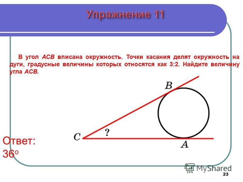 23 В угол АСB вписана окружность. Точки касания делят окружность на дуги, градусные величины которых относятся как 3:2. Найдите величину угла АCB. Ответ: 36 о