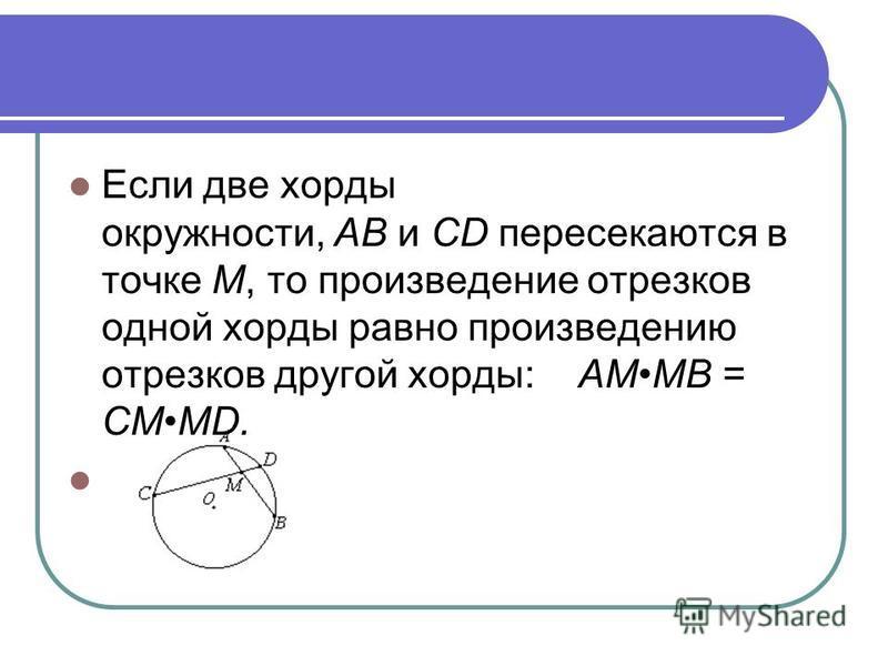 Если две хорды окружности, AB и CD пересекаются в точке M, то произведение отрезков одной хорды равно произведению отрезков другой хорды: AMMB = CMMD.