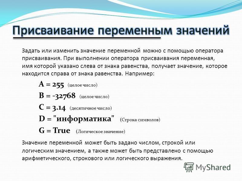 Задать или изменить значение переменной можно с помощью оператора присваивания. При выполнении оператора присваивания переменная, имя которой указано слева от знака равенства, получает значение, которое находится справа от знака равенства. Например: