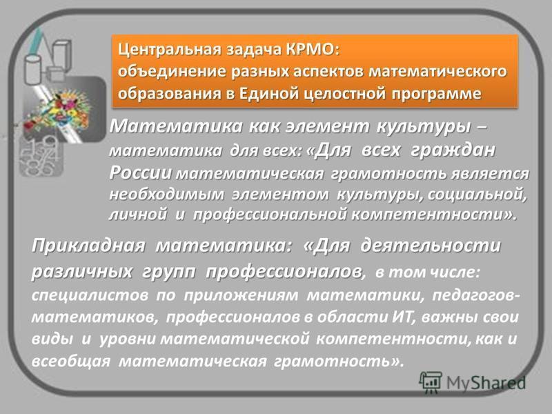 Математика как элемент культуры – математика для всех: « Для всех граждан России математическая грамотность является необходимым элементом культуры, социальной, личной и профессиональной компетентности». Центральная задача КРМО: объединение разных ас